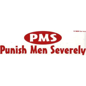 ... for pissing me off and being dumb while I'm on my period. PMS