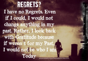 no Regrets. Even if I could, I would not change anything in my past ...