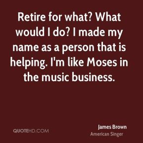 James Brown - Retire for what? What would I do? I made my name as a ...