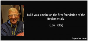 Build your empire on the firm foundation of the fundamentals. - Lou ...