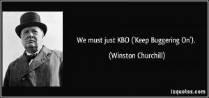 We must just KBO ('Keep Buggering On'). - Winston Churchill