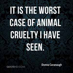 It Is The Worst Case Of Animal Cruelty I Have Seen - Animal Quote