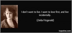 ... live. I want to love first, and live incidentally. - Zelda Fitzgerald