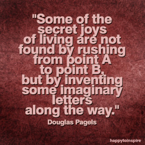 some of the secret joys of living are not found by rushing