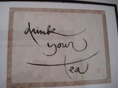 Drink your tea, calligraphy by Zen Master Thich Nhat Hanh http://www ...