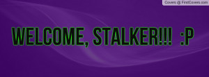 WELCOME, STALKER!!! :P cover