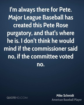 Mike Schmidt - I'm always there for Pete. Major League Baseball has ...