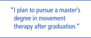 ... plan to pursue a master's degree in movement therapy after graduation