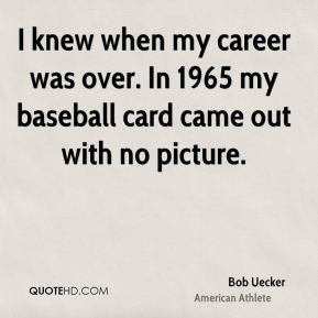 Bob Uecker - I knew when my career was over. In 1965 my baseball card ...