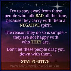 Try to stay away from those people who talk bad all the time, because ...