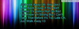 Just walk Away Oh, And Don't Look Back Cause If My Heart Breaks It's ...
