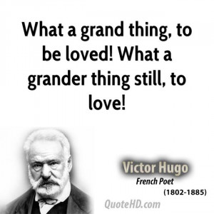 What a grand thing, to be loved! What a grander thing still, to love!