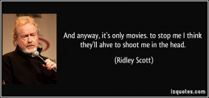 ... stop me I think they'll ahve to shoot me in the head. - Ridley Scott