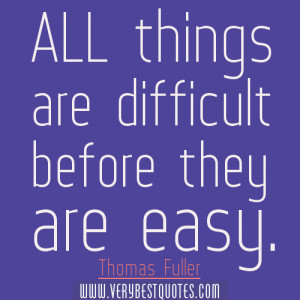 All things are difficult before they are easy. Thomas Fuller