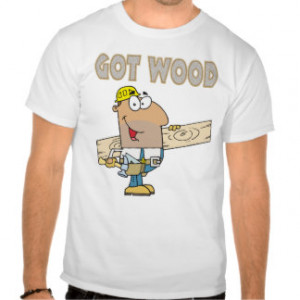 Related Pictures got wood carpenter humour funny design t shirt