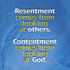 Resentment comes from looking at others. Contentment comes from ...