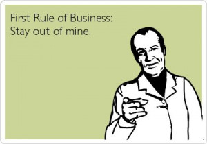 First rule of business:Stay out of mine. Funny Rules Business Quote