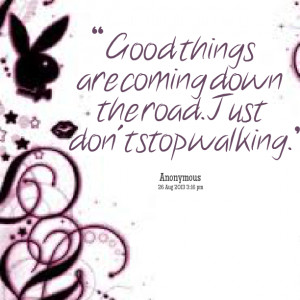 Quotes Picture: good things are coming down the road just don't stop ...