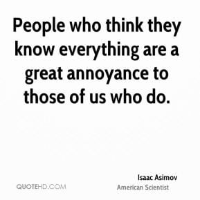 People who think they know everything are a great annoyance to those ...