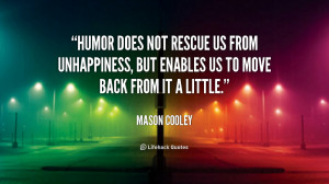 Humor does not rescue us from unhappiness, but enables us to move back ...