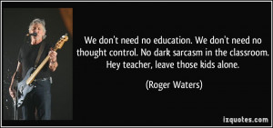 need no education. We don't need no thought control. No dark sarcasm ...