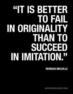 ... to fail in originality than to succeed in imitation. - Herman Melville