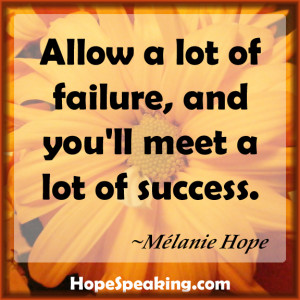 Allow a lot of failure, and you'll meet a lot of success! ~Mélanie ...