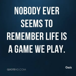 Nobody ever seems to remember life is a game we play.