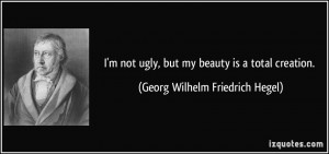 not ugly, but my beauty is a total creation. - Georg Wilhelm ...