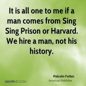 It is all one to me if a man comes from Sing Sing Prison or Harvard ...
