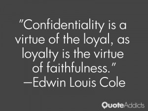 Confidentiality is a virtue of the loyal as loyalty is the virtue of