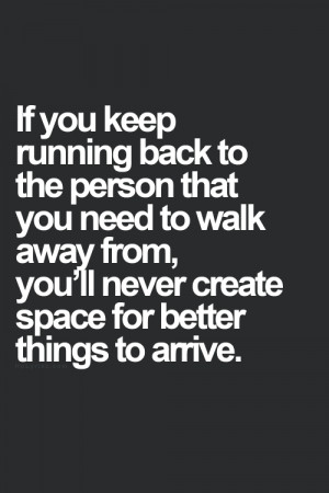 If you keep running back to the person that you need to walk away from ...