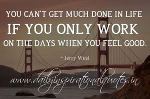 ... work on the days when you feel good. ~ Jerry West ( Inspiring Quotes