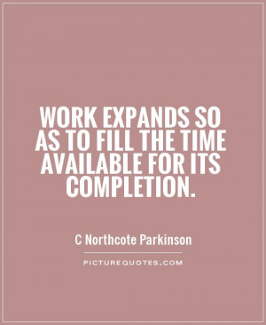 Work expands so as to fill the time available for its completion.