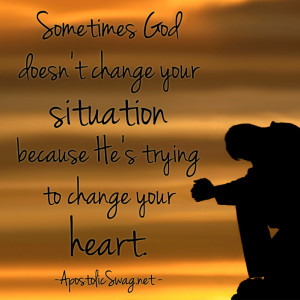 Sometimes God doesn't change your situation because He's trying to ...