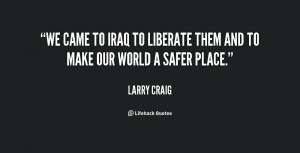 We came to Iraq to liberate them and to make our world a safer place ...