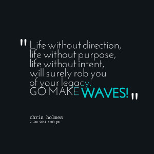 ... life without intent, will surely rob you of your legacy go make waves