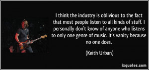 ... one genre of music. It's vanity because no one does. - Keith Urban