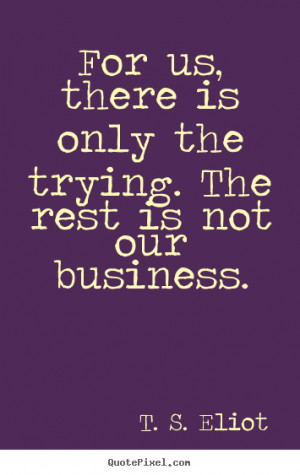 ... the trying. the rest is not our business. T. S. Eliot success quotes