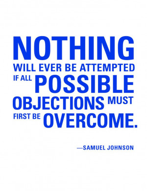 ever be attempted if all possible objections must first be overcome ...