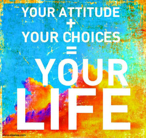 """... Motivational Quote 10: """"Your attitude + your choices = your life"""