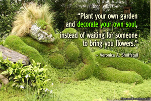 Plant your own garden and decorate your own soul, instead of waiting ...