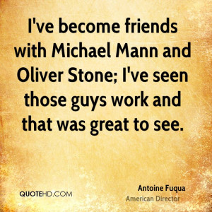 ve become friends with Michael Mann and Oliver Stone; I've seen ...