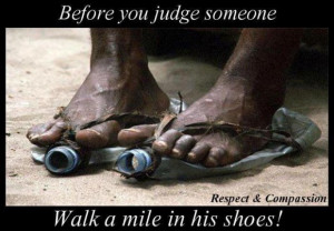 before you judge someone, walk a mile in his shoes