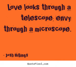 ... telescope; envy through a microscope. Josh Billings great life quotes