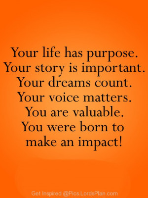 Your life has purpose, youe valuable your voice counts youe important ...