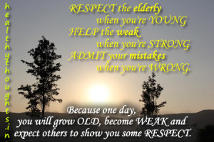 respect the elderly when you re young help the weak when you re strong ...