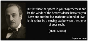 But let there be spaces in your togetherness and let the winds of the ...