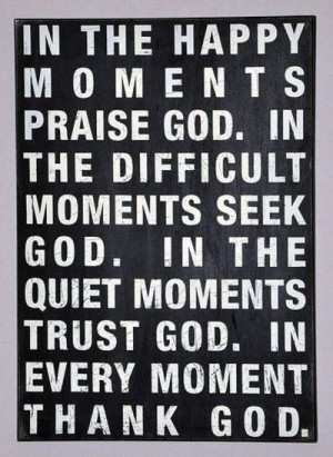 God. In the difficult moments seek God. In the quiet moments trust God ...
