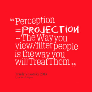 Perception = Projection ~ The Way you view/filter people is the way ...